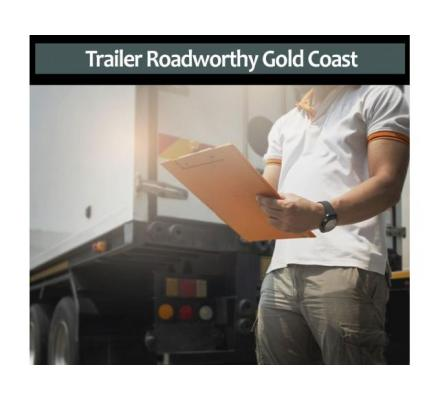 Get Your Trailer Roadworthy Gold Coast Certificates From The Best People